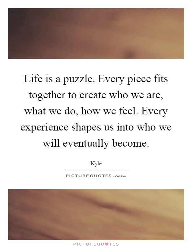 life-is-a-puzzle-every-piece-fits-together-to-create-who-we-are-what-we-do-how-we-feel-every-quote-1.jpg